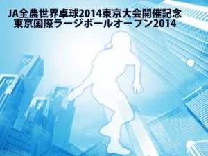 [JA全農世界卓球2014東京大会開催記念] 東京国際ラージボールオープン2014開催のご案内